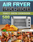 Air Fryer BLACK+DECKER Toast Oven Cookbook:500 Crispy, Easy, Healthy Recipes to Fry, Roast, Bake, Grill and More