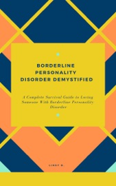 BORDERLINE PERSONALITY DISORDER DEMYSTIFIED: A COMPLETE SURVIVAL GUIDE TO LOVING SOMEONE WITH BORDERLINE PERSONALITY DISORDER