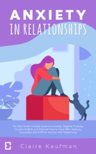 Anxiety In Relationships: The Best Guide To Easily Overcome Anxiety, Negative Thinking, Couple Conflicts,and Discover How To Cope With Jealousy, Insecurities, And AvPD To Improve Your Relationship