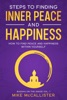 Steps To Finding Inner Peace And Happiness: How To Find Peace And Happiness Within Yourself And Live Life Freely