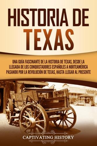 Historia de Texas: Una guía fascinante de la historia de Texas, desde la llegada de los conquistadores españoles a Norteamérica pasando por la Revolución de Texas, hasta llegar al presente