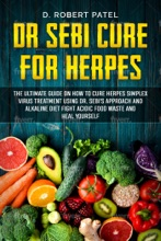 Dr. Sebi Cure for Herpes. The Ultimate Guide on How to Cure Herpes Simplex Virus Treatment Using Dr. Sebi's Approach and Alkaline Diet Fight Acidic Food Waste and Heal Yourself