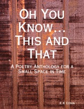 Oh You Know…This And That:  A Poetry Anthology For A Small Space In Time