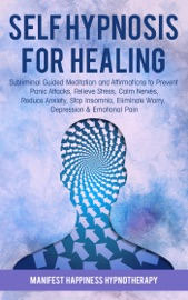 SELF-HYPNOSIS FOR HEALING: SUBLIMINAL GUIDED MEDITATION AND AFFIRMATIONS TO PREVENT PANIC ATTACKS, RELIEVE STRESS, REDUCE ANXIETY, STOP INSOMNIA, ELIMINATE WORRY, DEPRESSION & EMOTIONAL PAIN