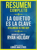 Resumen Completo: La Quietud Es La Clave (Stillness Is The Key) - Basado En El Libro De Ryan Holiday