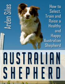 Australian Shepherd: How to Select, Train and Raise a Healthy and Happy Australian Shepherd