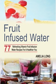 Fruit Infused Water 77 Refreshing Vitamin Fruit Infusion Water Recipes For A Healthier You