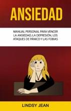 Ansiedad: Manual Personal Para Vencer La Ansiedad, La Depresión, Los Ataques De Pánico Y Las Fobias.