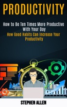 Productivity: How to Be Ten Times More Productive With Your Day (How Good Habits Can Increase Your Productivity)