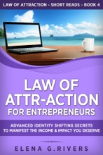 Law Of Attr-Action For Entrepreneurs: Advanced Identity Shifting Secrets To Manifest The Income & Impact You Deserve
