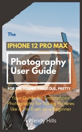 The iPhone 12 Pro Max Photography User Guide