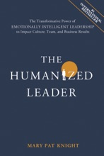 The Humanized Leader: The Transformative Power of Emotionally Intelligent Leadership to Impact Culture, Team, and Business Results