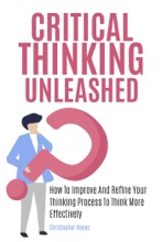 Critical Thinking Unleashed: How To Improve And Refine Your Thinking Process To Think More Effectively
