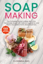 Soap Making: The Complete Guide to Make Skin Care Handmade Soap with Natural Ingredients and Start a Successful Home Based Business
