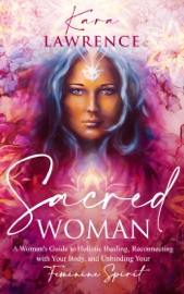 Sacred Woman A Woman S Guide To Holistic Healing Reconnecting With Your Body And Unbinding Your Feminine Spirit