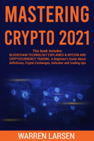 MASTERING CRYPTO 2021: This book includes: BLOCKCHAITECHNOLOGY EXPLAINED & BITCOIN AND CRYPTOCURRENCY TRADING. A Beginner's Guide About Definitions, Crypto Exchanges, Indicator and Trading Tips