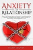 Anxiety In Relationship: How To Stop Feeling Jealous And Insecure In Love, Understand The Attachment Theory, Eliminate Negative Thinking And Fear Of Abandonment, And Find Happiness In Love