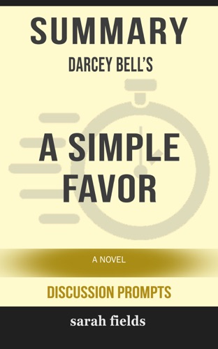 Sarah Fields - Summary of A Simple Favor: A Novel by Darcey Bell (Discussion Prompts)