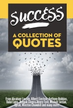 SUCCESS: A Collection Of Quotes - From Abraham Lincoln, Albert Einstein, Anthony Robbins, Dalai Lama, Deepak Chopra, Henry Ford, Michael Jordan, Oprah, Winston Churchill and many more!