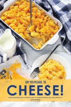Say Yes Please, to Cheese!: 40 Mouthwatering Mac N Cheese Recipes to Celebrate National Mac and Cheese Day!