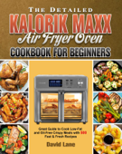 The Detailed Kalorik Maxx Air Fryer Oven Cookbook for Beginners:Great Guide to Cook Low-Fat and Oil-Free Crispy Meals with 500 Fast & Fresh Recipes