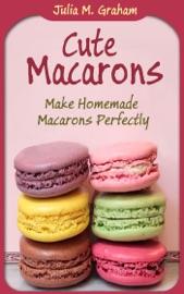 Download Cute Macarons : Make Homemade Macarons Perfectly