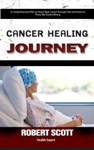 Cancer Healing Journey A Comprehensive Plan On How I Beat Cancer Through Diet And Herbs To Prove My Doctor Wrong