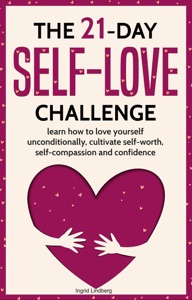 Self-Love: The 21-Day Self-Love Challenge - Learn How to Love Yourself Unconditionally, Cultivate Self-Worth, Self-Compassion and Self-Confidence Book Cover