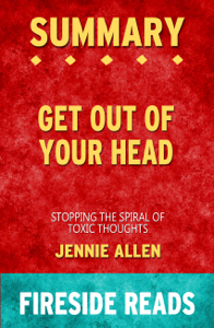 Get Out of Your Head: Stopping the Spiral of Toxic Thoughts by Jennie Allen: Summary by Fireside Reads Book Cover
