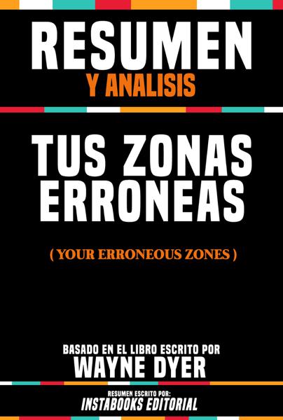 Resumen Y Analisis: Tus Zonas Erroneas (Your Erroneous Zones) - Basado En El Libro Escrito Por Wayne Dyer by Instabooks Editorial