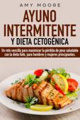 Ayuno intermitente y dieta cetogénica:  Un reto sencillo para que hombres y mujeres principiantes puedan maximizar la pérdida de peso saludable con la dieta Keto