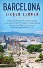 Barcelona Lieben Lernen: Der Perfekte Reiseführer Für Einen Unvergesslichen Aufenthalt In Barcelona Inkl. Insider-Tipps, Tipps Zum Geldsparen Und Packliste