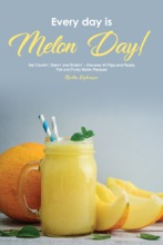 Every Day Is Melon Day!: Get Cookin', Bakin' And Shakin' - Discover 40 Ripe And Ready, Fab And Fruity Melon Recipes