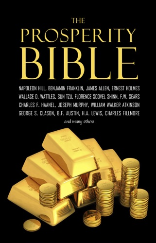 Napoleon Hill, Wallace D. Wattles & et al - The Prosperity Bible: The Greatest Writings of All Time on the Secrets to Wealth and Prosperity