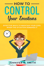 How to Control your Emotions: Effective Ways to Maintain Your Cool When The Situation Demands It