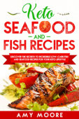 Keto Seafood and Fish Recipes Discover the Secrets to Incredible Low-Carb Fish and Seafood Recipes for Your Keto Lifestyle