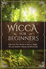 Wicca for Beginners: Discover The World of Wicca, Magic, Wiccan Beliefs, Rituals & Witchcraft