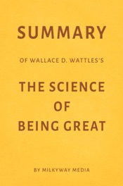 Download and Read Online Summary of Wallace D. Wattles's The Science of Being Great by Milkyway Media