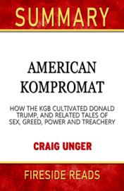 American Kompromat: How the KGB Cultivated Donald Trump, and Related Tales of Sex, Greed, Power and Treachery by Craig Unger: Summary by Fireside Reads