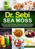 Dr. Sebi Sea Moss: Boost Your Immune System, Cleanse Your Body, and Stabilize Your Sugar Levels by Drinking a Delicious Sea Moss Smoothie Packed with 92 Essential Nutrients for Your Overall Health