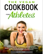The Vegan Cookbook for Athletes: Over 100 Plant Based Recipes for High Protein Healthy Nutrition for Athletes With 7 Days Meal Plans for Increasing Strength and Endurance