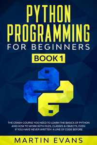 Python Programming for Beginners - Book 1: The Crash Course You Need to Learn the Basics of Python and How to Work With Files, Classes & Objects, Even if You Have Never Written a Line of Code Before Libro Cover