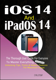 iOS 14 and iPadOS 14:The Thorough User Guide For Everyone To Master Everything Including Unlocking Tips, Tricks & Hidden Features For Maximum Usage