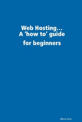 Web Hosting...: A 'How To' Guide for Beginners