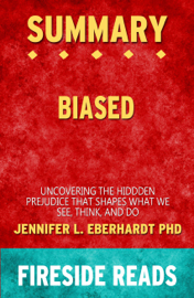 Summary of Biased: Uncovering the Hidden Prejudice That Shapes What We See, Think, and Do by Jennifer L. Eberhardt PhD