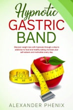 Hypnotic Gastric Band: Discover Weight Loss with Hypnosis Through a Stop to Addiction to Food and Healthy Eating Increase your Self-Esteem and Motivation Every Day