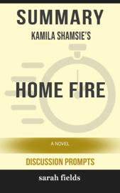 Summary of Home Fire: A Novel by Kamila Shamsie (Discussion Prompts)