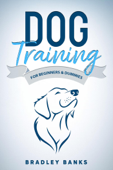 Dog Training for Beginners & Dummies: Raise Your Pet with Confidence
