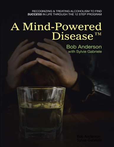 A Mind Powered Disease™: Recognizing and Treating Alcoholism to Find Success In Life Through the 12 Step Program