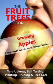 The Fruit Trees Book: Growing Apples - A Beginner Gardening Books Series; Yard Upkeep, Soil Testing, Planting, Pruning & Tree Care